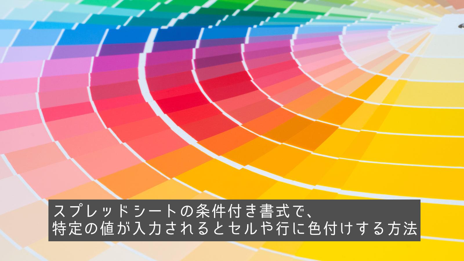 スプレッドシートの条件付き書式で、特定の値が入力されるとセルや行に色付けする方法