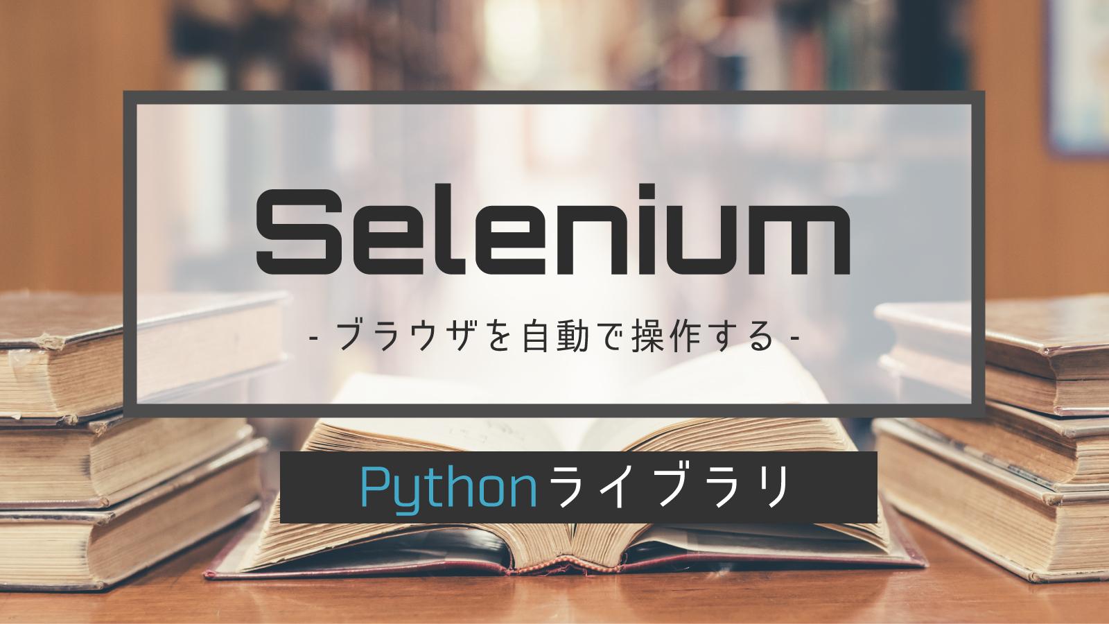 【完全版】PythonとSeleniumでブラウザを自動操作(クローリング/スクレイピング)するチートシート