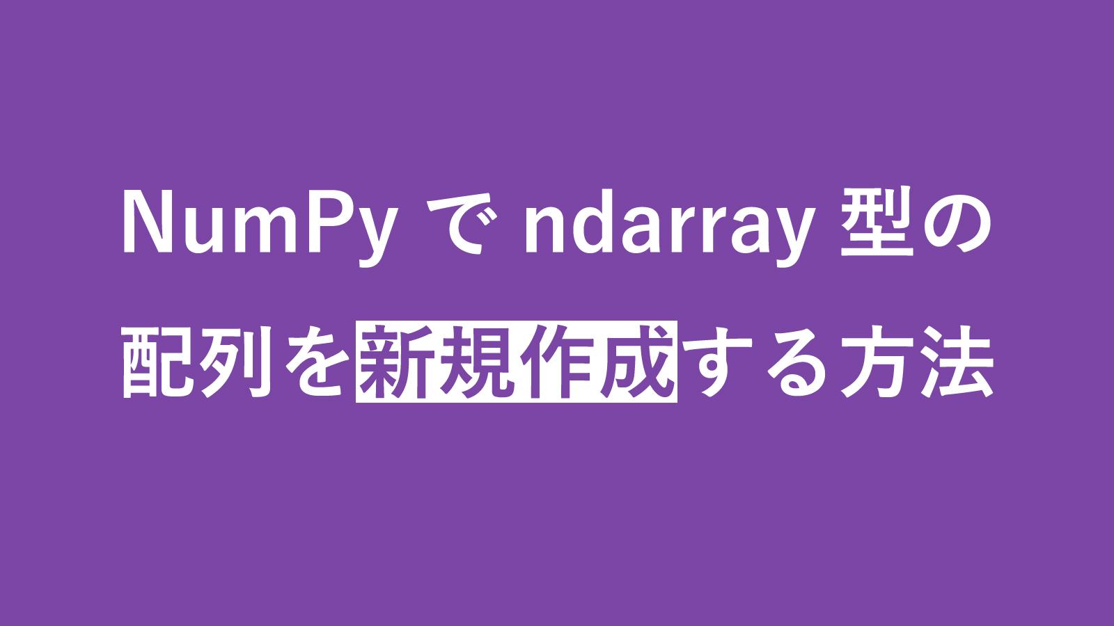 【保存版】NumPyでndarray型の配列を新規作成する方法まとめ