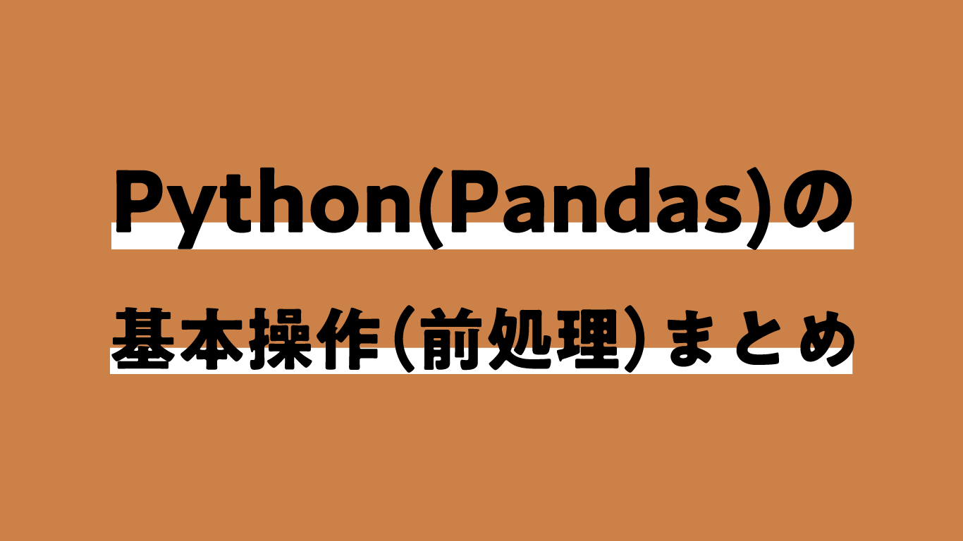 Python(Pandas)でデータ分析するときに使う基本操作(前処理)まとめ