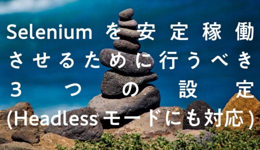 Seleniumを安定稼働させるために行うべき3つの設定(Headlessモードにも対応)
